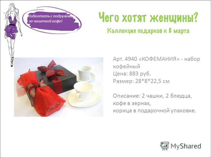 Арт. 4940 «КОФЕМАНИЯ» - набор кофейный Цена: 883 руб. Размер: 28*8*22,5 см Описание: 2 чашки, 2 блюдца, кофе в зернах, корица в подарочной упаковке. Поболтать с подружками за чашечкой кофе!