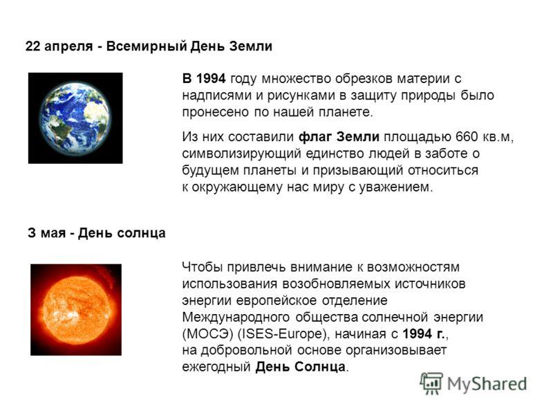 22 апреля - Всемирный День Земли В 1994 году множество обрезков материи с надписями и рисунками в защиту природы было пронесено по нашей планете. Из них составили флаг Земли площадью 660 кв.м, символизирующий единство людей в заботе о будущем планеты