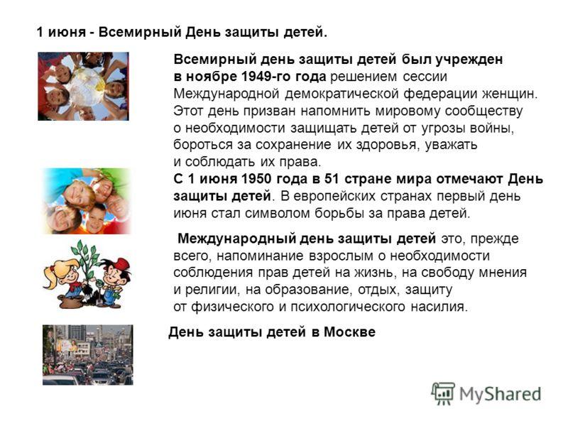 1 июня - Всемирный День защиты детей. Всемирный день защиты детей был учрежден в ноябре 1949-го года решением сессии Международной демократической федерации женщин. Этот день призван напомнить мировому сообществу о необходимости защищать детей от угр