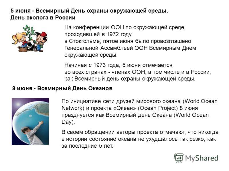 5 июня - Всемирный День охраны окружающей среды. День эколога в России На конференции ООН по окружающей среде, проходившей в 1972 году в Стокгольме, пятое июня было провозглашено Генеральной Ассамблеей ООН Всемирным Днем окружающей среды. Начиная с 1
