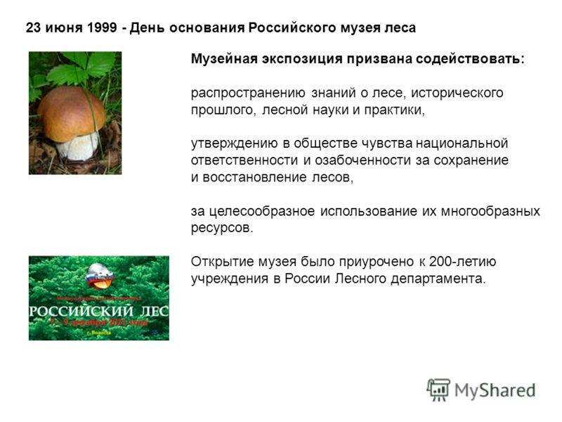 23 июня 1999 - День основания Российского музея леса Музейная экспозиция призвана содействовать: распространению знаний о лесе, исторического прошлого, лесной науки и практики, утверждению в обществе чувства национальной ответственности и озабоченнос