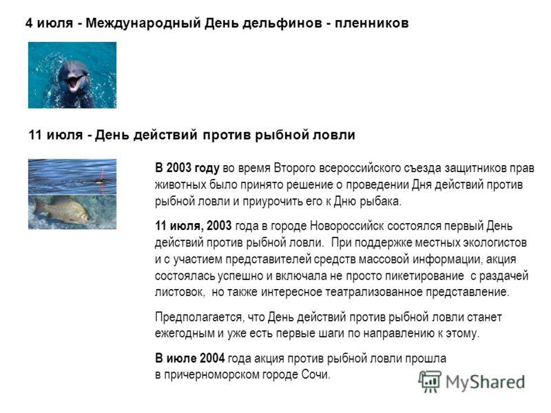 4 июля - Международный День дельфинов - пленников 11 июля - День действий против рыбной ловли В 2003 году во время Второго всероссийского съезда защитников прав животных было принято решение о проведении Дня действий против рыбной ловли и приурочить
