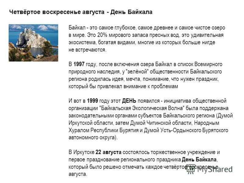Четвёртое воскресенье августа - День Байкала Байкал - это самое глубокое, самое древнее и самое чистое озеро в мире. Это 20% мирового запаса пресных вод, это удивительная экосистема, богатая видами, многие из которых больше нигде не встречаются. В 19