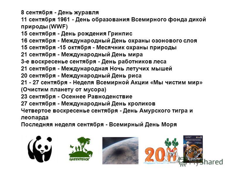 8 сентября - День журавля 11 сентября 1961 - День образования Всемирного фонда дикой природы (WWF) 15 сентября - День рождения Гринпис 16 сентября - Международный День охраны озонового слоя 15 сентября -15 октября - Месячник охраны природы 21 сентябр