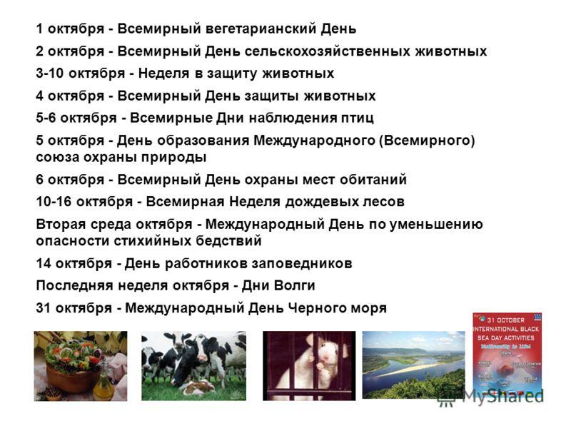 1 октября - Всемирный вегетарианский День 2 октября - Всемирный День сельскохозяйственных животных 3-10 октября - Неделя в защиту животных 4 октября - Всемирный День защиты животных 5-6 октября - Всемирные Дни наблюдения птиц 5 октября - День образов