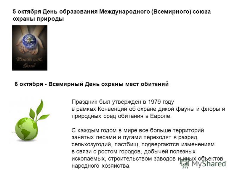 5 октября День образования Международного (Всемирного) союза охраны природы 6 октября - Всемирный День охраны мест обитаний Праздник был утвержден в 1979 году в рамках Конвенции об охране дикой фауны и флоры и природных сред обитания в Европе. С кажд