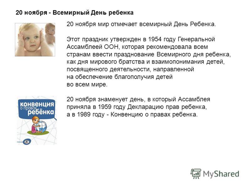 20 ноября - Всемирный День ребенка 20 ноября мир отмечает всемирный День Ребенка. Этот праздник утвержден в 1954 году Генеральной Ассамблеей ООН, которая рекомендовала всем странам ввести празднование Всемирного дня ребенка, как дня мирового братства