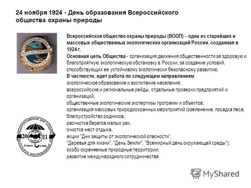 . 24 ноября 1924 - День образования Всероссийского общества охраны природы Всероссийское общество охраны природы (ВООП) - одна из старейших и массовых общественных экологических организаций России, созданная в 1924 г. Основная цель Общества - организ