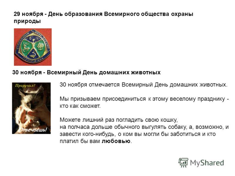29 ноября - День образования Всемирного общества охраны природы 30 ноября - Всемирный День домашних животных 30 ноября отмечается Всемирный День домашних животных. Мы призываем присоединиться к этому веселому празднику - кто как сможет. Можете лишний