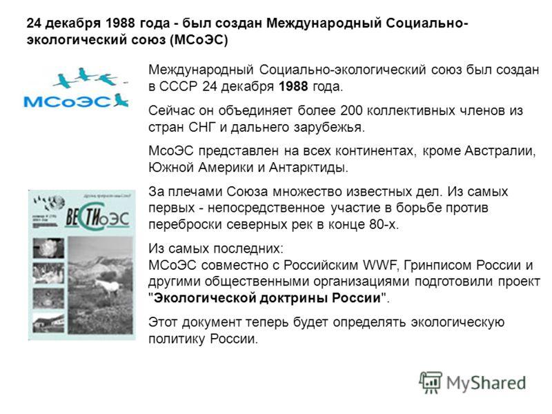 24 декабря 1988 года - был создан Международный Социально- экологический союз (МСоЭС) Международный Социально-экологический союз был создан в СССР 24 декабря 1988 года. Сейчас он объединяет более 200 коллективных членов из стран СНГ и дальнего зарубе