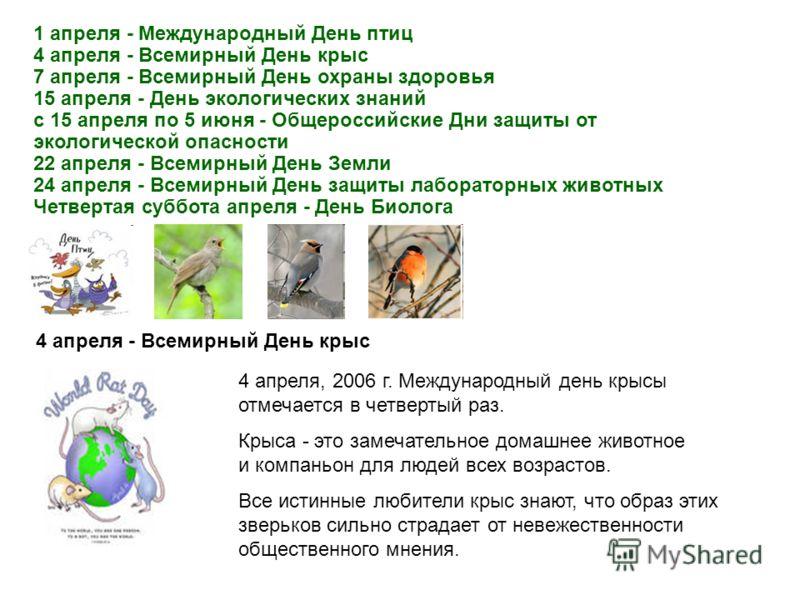 1 апреля - Международный День птиц 4 апреля - Всемирный День крыс 7 апреля - Всемирный День охраны здоровья 15 апреля - День экологических знаний с 15 апреля по 5 июня - Общероссийские Дни защиты от экологической опасности 22 апреля - Всемирный День