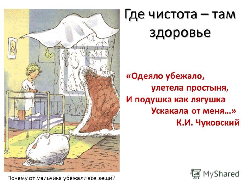 Где чистота – там здоровье «Одеяло убежало, улетела простыня, И подушка как лягушка Ускакала от меня…» К.И. Чуковский Почему от мальчика убежали все вещи?