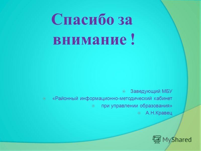 Спасибо за внимание ! Заведующий МБУ «Районный информационно-методический кабинет при управлении образования» А.Н.Кравец