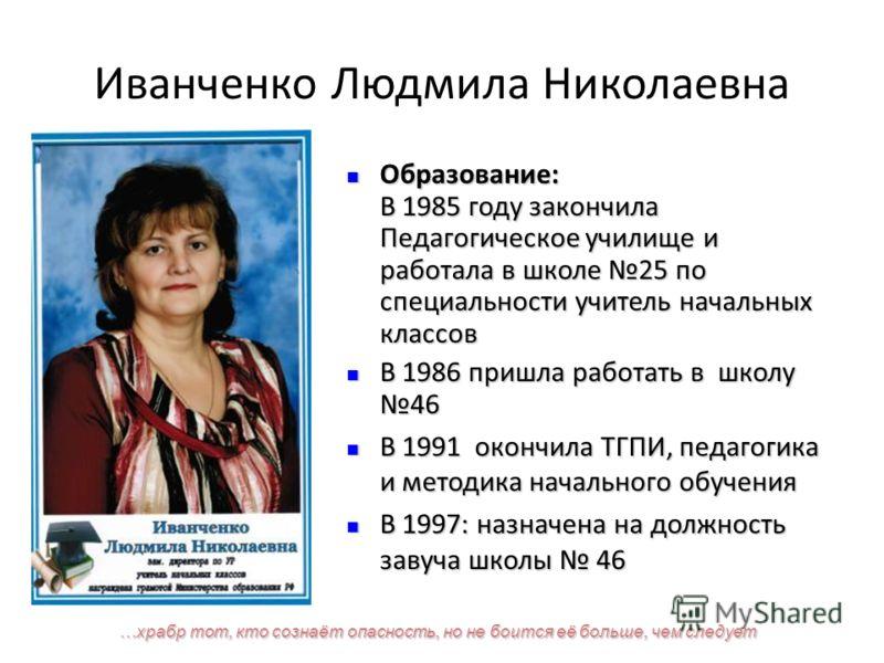 Иванченко Людмила Николаевна Образование: В 1985 году закончила Педагогическое училище и работала в школе 25 по специальности учитель начальных классов Образование: В 1985 году закончила Педагогическое училище и работала в школе 25 по специальности у