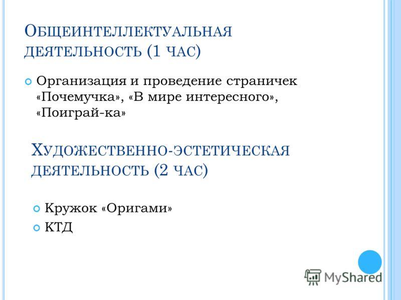 О БЩЕИНТЕЛЛЕКТУАЛЬНАЯ ДЕЯТЕЛЬНОСТЬ (1 ЧАС ) Организация и проведение страничек «Почемучка», «В мире интересного», «Поиграй-ка» Х УДОЖЕСТВЕННО - ЭСТЕТИЧЕСКАЯ ДЕЯТЕЛЬНОСТЬ (2 ЧАС ) Кружок «Оригами» КТД