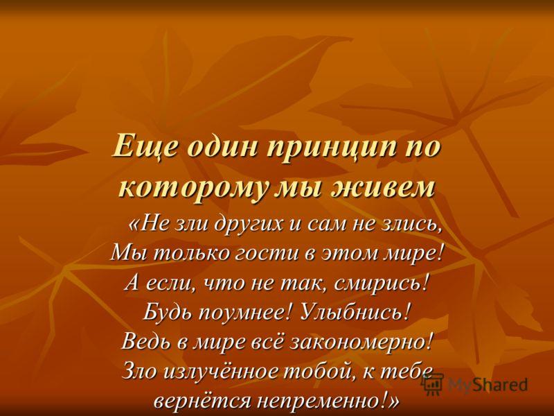 Еще один принцип по которому мы живем «Не зли других и сам не злись, Мы только гости в этом мире! А если, что не так, смирись! Будь поумнее! Улыбнись! Ведь в мире всё закономерно! Зло излучённое тобой, к тебе вернётся непременно!» «Не зли других и са