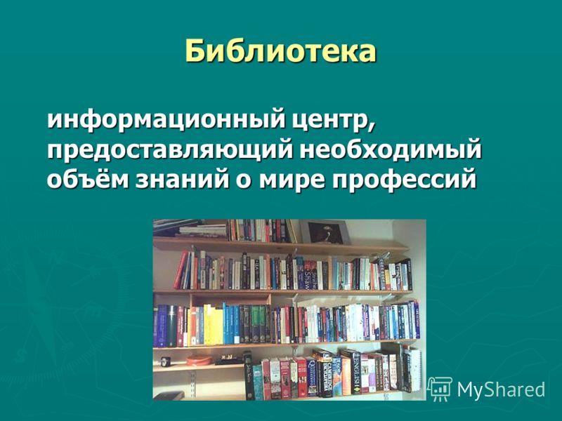 Библиотека информационный центр, предоставляющий необходимый объём знаний о мире профессий