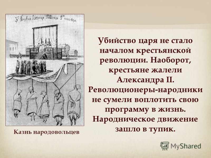 Убийство царя не стало началом крестьянской революции. Наоборот, крестьяне жалели Александра II. Революционеры-народники не сумели воплотить свою программу в жизнь. Народническое движение зашло в тупик. Казнь народовольцев