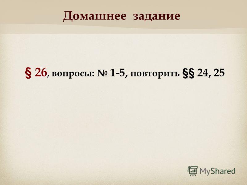 Домашнее задание § 26, вопросы: 1-5, повторить §§ 24, 25