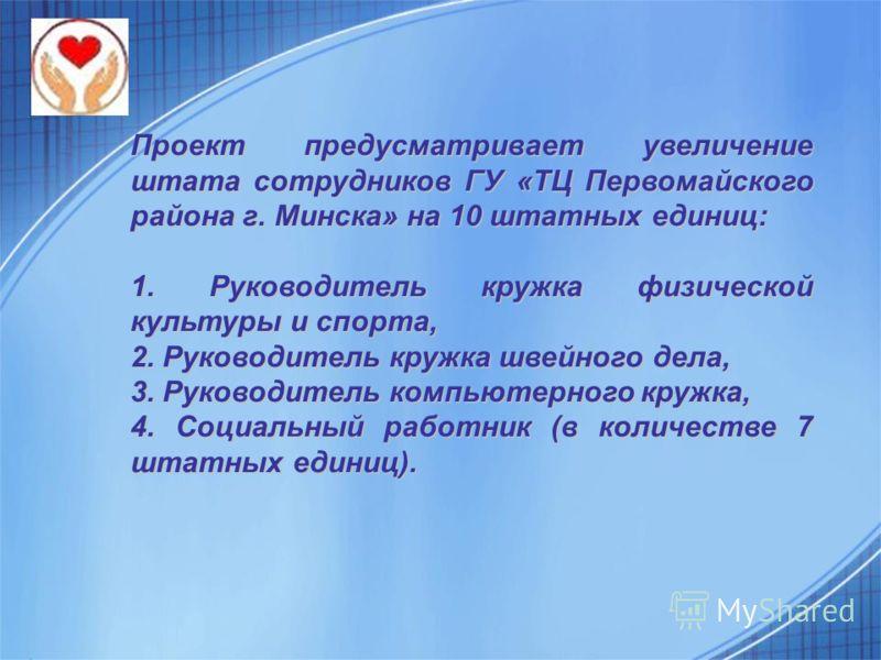 Проект предусматривает увеличение штата сотрудников ГУ «ТЦ Первомайского района г. Минска» на 10 штатных единиц: 1. Руководитель кружка физической культуры и спорта, 2. Руководитель кружка швейного дела, 3. Руководитель компьютерного кружка, 4. Социа