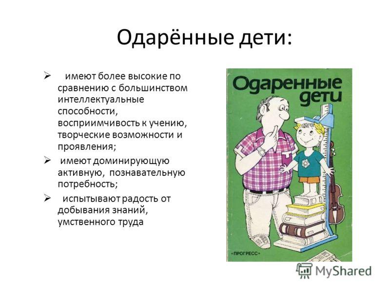 Одарённые дети: имеют более высокие по сравнению с большинством интеллектуальные способности, восприимчивость к учению, творческие возможности и проявления; имеют доминирующую активную, познавательную потребность; испытывают радость от добывания знан