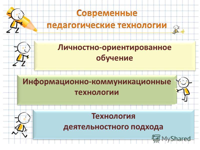 Личностно-ориентированное обучение Информационно-коммуникационные технологии Технология деятельностного подхода