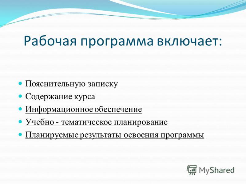 Рабочая программа включает: Пояснительную записку Содержание курса Информационное обеспечение Учебно - тематическое планирование Планируемые результаты освоения программы