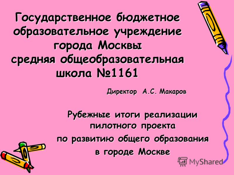 Государственное бюджетное образовательное учреждение города Москвы средняя общеобразовательная школа 1161 Директор А.С. Макаров Рубежные итоги реализации пилотного проекта по развитию общего образования в городе Москве