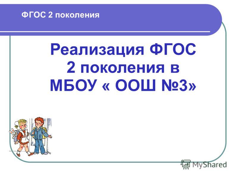 ФГОС 2 поколения Реализация ФГОС 2 поколения в МБОУ « ООШ 3»