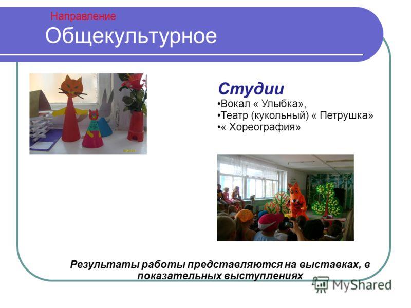 Направление Общекультурное Студии Вокал « Улыбка», Театр (кукольный) « Петрушка» « Хореография» Результаты работы представляются на выставках, в показательных выступлениях