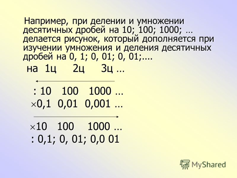 Например, при делении и умножении десятичных дробей на 10; 100; 1000; … делается рисунок, который дополняется при изучении умножения и деления десятичных дробей на 0, 1; 0, 01; 0, 01;.... Например, при делении и умножении десятичных дробей на 10; 100