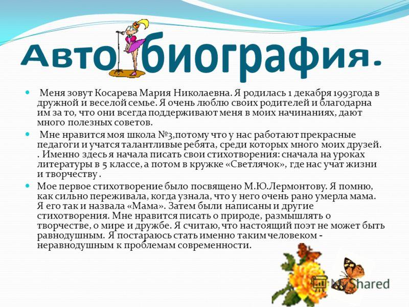 Меня зовут Косарева Мария Николаевна. Я родилась 1 декабря 1993года в дружной и веселой семье. Я очень люблю своих родителей и благодарна им за то, что они всегда поддерживают меня в моих начинаниях, дают много полезных советов. Мне нравится моя школ