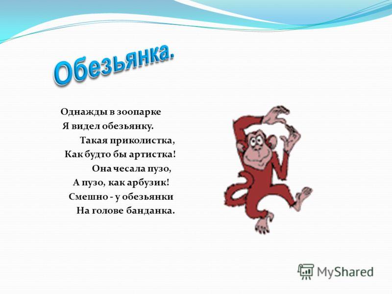 Однажды в зоопарке Я видел обезьянку. Такая приколистка, Как будто бы артистка! Она чесала пузо, А пузо, как арбузик! Смешно - у обезьянки На голове банданка.