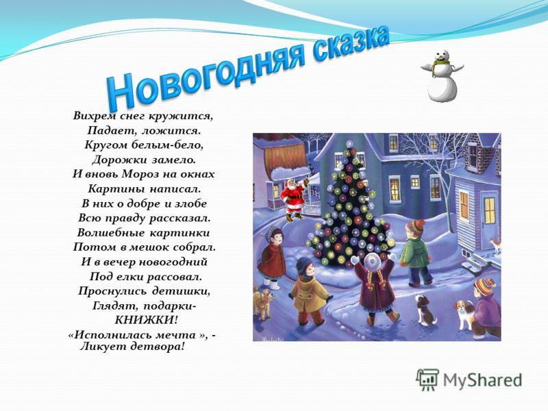Вихрем снег кружится, Падает, ложится. Кругом белым-бело, Дорожки замело. И вновь Мороз на окнах Картины написал. В них о добре и злобе Всю правду рассказал. Волшебные картинки Потом в мешок собрал. И в вечер новогодний Под елки рассовал. Проснулись