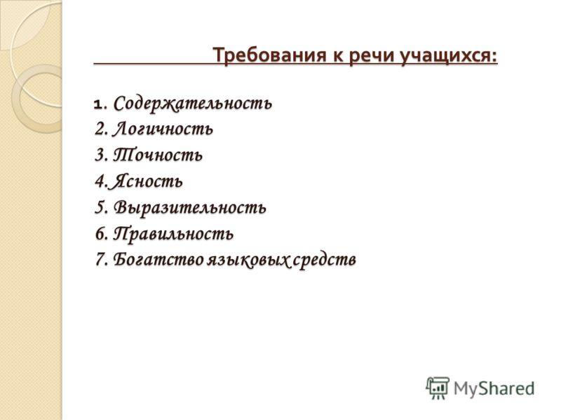 Требования к речи учащихся : 1. Содержательность 2. Логичность 3. Точность 4. Ясность 5. Выразительность 6. Правильность 7. Богатство языковых средств Требования к речи учащихся : 1. Содержательность 2. Логичность 3. Точность 4. Ясность 5. Выразитель