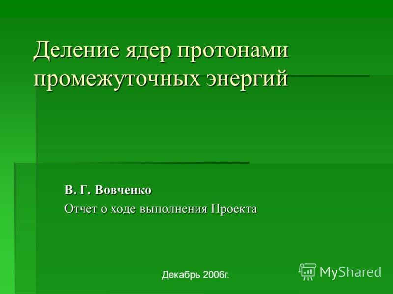 Деление ядер протонами промежуточных энергий В. Г. Вовченко Отчет о ходе выполнения Проекта Декабрь 2006г.