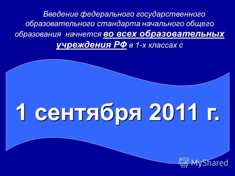 1 сентября 2011 г. Введение федерального государственного образовательного стандарта начального общего образования начнется во всех образовательных учреждения РФ в 1-х классах с