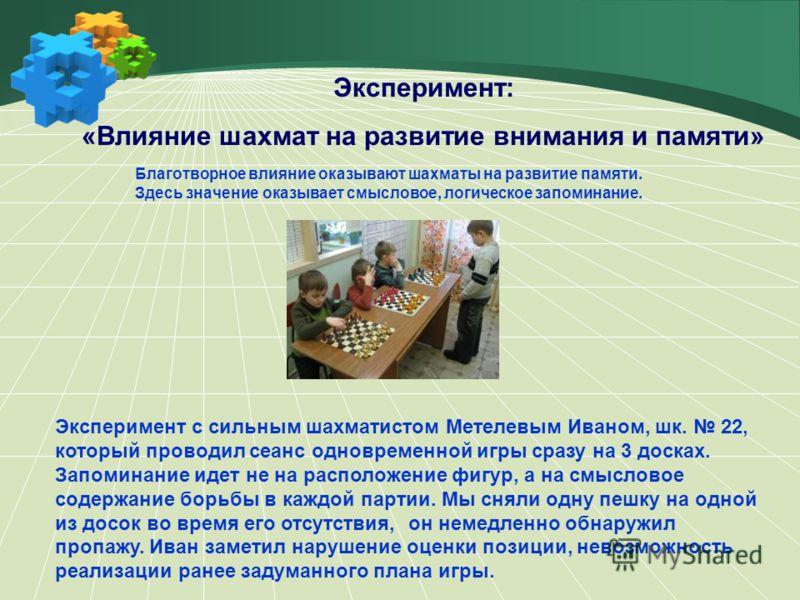 Эксперимент: «Влияние шахмат на развитие внимания и памяти» Эксперимент с сильным шахматистом Метелевым Иваном, шк. 22, который проводил сеанс одновременной игры сразу на 3 досках. Запоминание идет не на расположение фигур, а на смысловое содержание