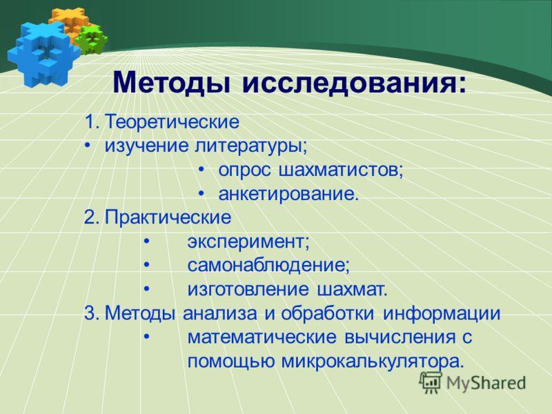 Методы исследования: 1.Теоретические изучение литературы; опрос шахматистов; анкетирование. 2.Практические эксперимент; самонаблюдение; изготовление шахмат. 3.Методы анализа и обработки информации математические вычисления с помощью микрокалькулятора