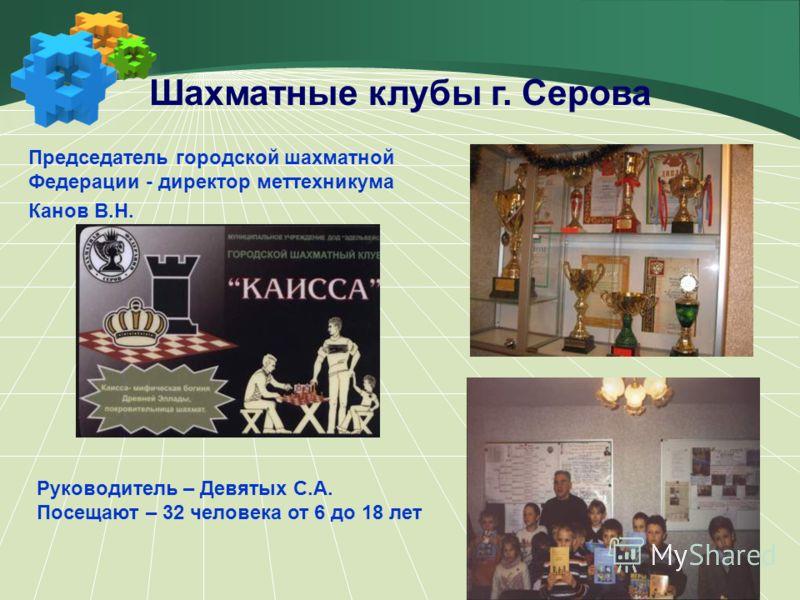 Шахматные клубы г. Серова Председатель городской шахматной Федерации - директор меттехникума Канов В.Н. Руководитель – Девятых С.А. Посещают – 32 человека от 6 до 18 лет