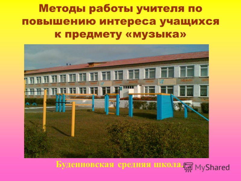 Методы работы учителя по повышению интереса учащихся к предмету «музыка» Буденновская средняя школа.
