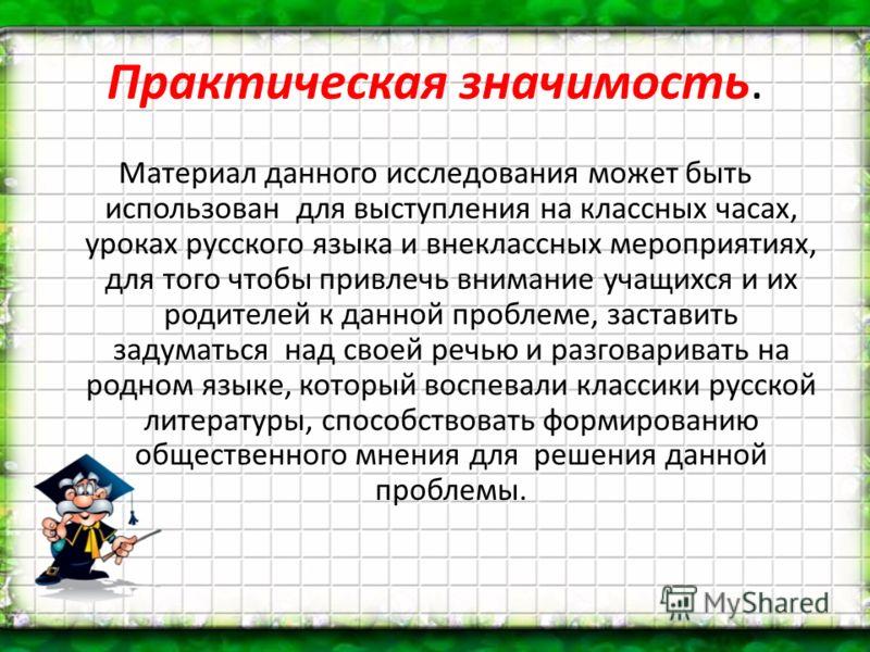 Практическая значимость. Материал данного исследования может быть использован для выступления на классных часах, уроках русского языка и внеклассных мероприятиях, для того чтобы привлечь внимание учащихся и их родителей к данной проблеме, заставить з