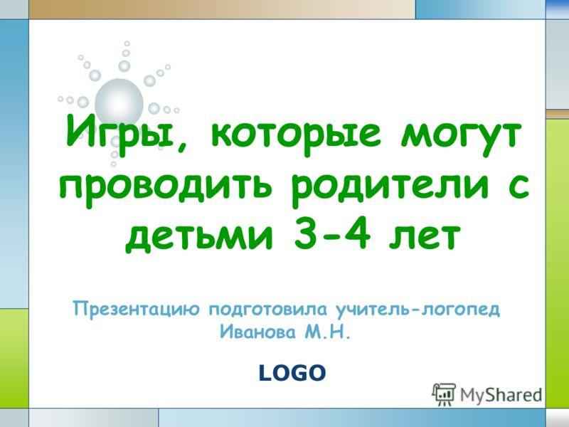 LOGO Игры, которые могут проводить родители с детьми 3-4 лет Презентацию подготовила учитель-логопед Иванова М.Н.