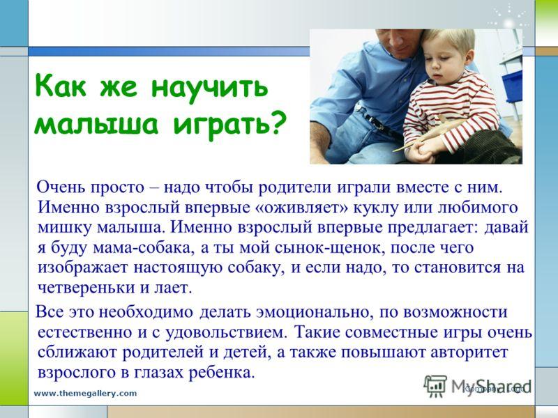 Company Logo www.themegallery.com Как же научить малыша играть? Очень просто – надо чтобы родители играли вместе с ним. Именно взрослый впервые «оживляет» куклу или любимого мишку малыша. Именно взрослый впервые предлагает: давай я буду мама-собака,