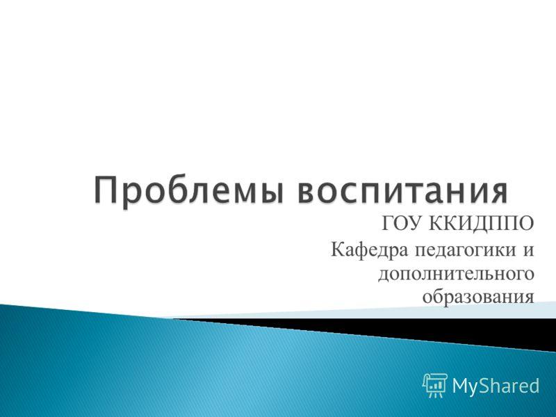 ГОУ ККИДППО Кафедра педагогики и дополнительного образования