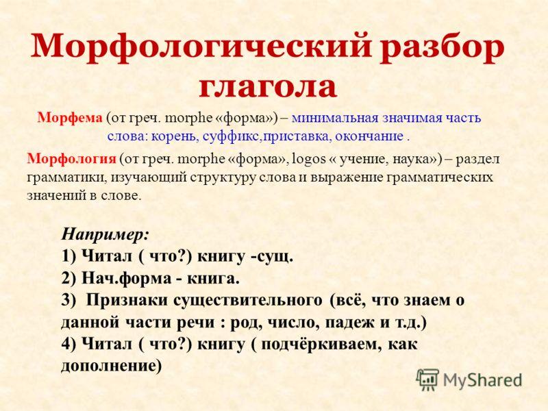 Морфологический разбор глагола Морфема (от греч. morphe «форма») – минимальная значимая часть слова: корень, суффикс,приставка, окончание. Морфология (от греч. morphe «форма», lоgos « учение, наука») – раздел грамматики, изучающий структуру слова и в