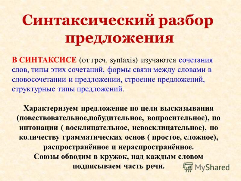 Синтаксический разбор предложения В СИНТАКСИСЕ (от греч. syntaxis) изучаются сочетания слов, типы этих сочетаний, формы связи между словами в словосочетании и предложении, строение предложений, структурные типы предложений. Характеризуем предложение