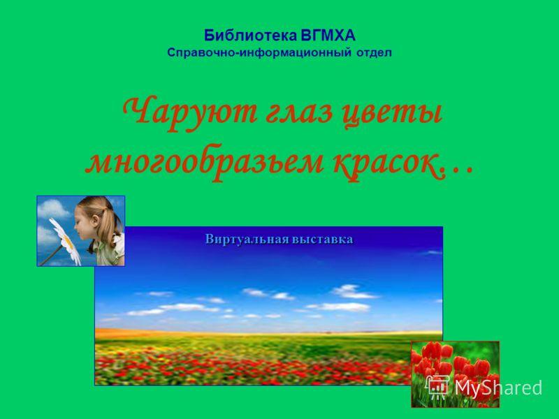 Библиотека ВГМХА Справочно-информационный отдел Чаруют глаз цветы многообразьем красок… Виртуальная выставка