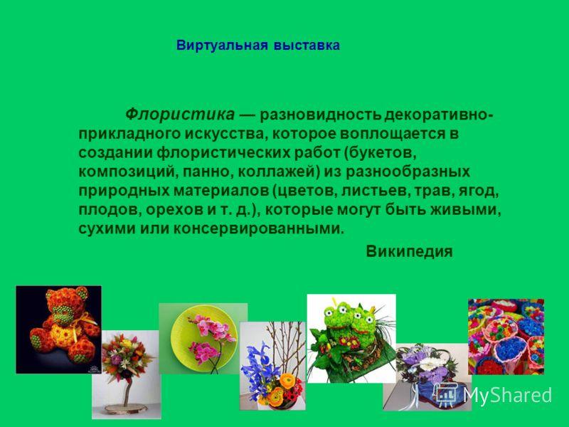 Виртуальная выставка Флористика разновидность декоративно- прикладного искусства, которое воплощается в создании флористических работ (букетов, композиций, панно, коллажей) из разнообразных природных материалов (цветов, листьев, трав, ягод, плодов, о