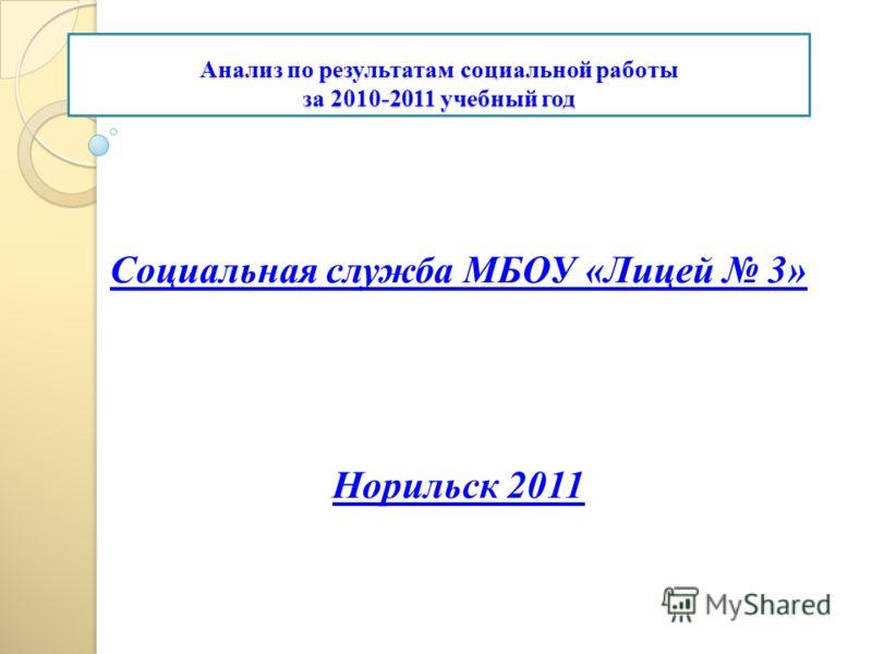 Анализ по результатам социальной работы за 2010-2011 учебный год Социальная служба МБОУ «Лицей 3» Норильск 2011